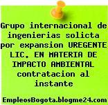 Grupo internacional de ingenierias solicta por expansion UREGENTE LIC. EN MATERIA DE IMPACTO AMBIENTAL contratacion al instante