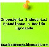 Ingeniería Industrial Estudiante o Recién Egresado