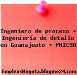Ingeniero de proceso – Ingeniería de detalle en Guanajuato – PMICSA