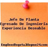 Jefe De Planta Egresado De Ingeniería Experiencia Deseable