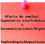 Oferta de empleo: Ingenieria electrónica o telecomunicaciones/Urgente