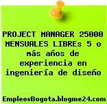 PROJECT MANAGER 25000 MENSUALES LIBREs 5 o más años de experiencia en ingeniería de diseño