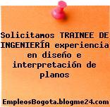 Solicitamos TRAINEE DE INGENIERÍA experiencia en diseño e interpretación de planos