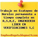 Trabajo en Ecatepec de Morelos permanente a tiempo completo en A.S.M.E. INGENIERIA LIDER EN VERIFICACIONES S.C