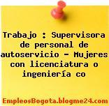 Trabajo : Supervisora de personal de autoservicio – Mujeres con licenciatura o ingeniería co