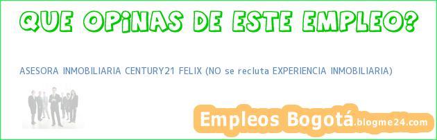 ASESORA INMOBILIARIA CENTURY21 FELIX (NO se recluta EXPERIENCIA INMOBILIARIA)