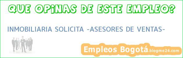 """INMOBILIARIA SOLICITA """"ASESORES DE VENTAS"""""""