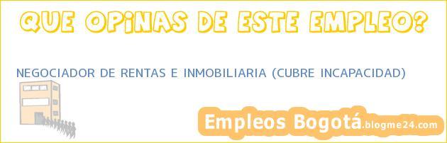 NEGOCIADOR DE RENTAS E INMOBILIARIA (CUBRE INCAPACIDAD)