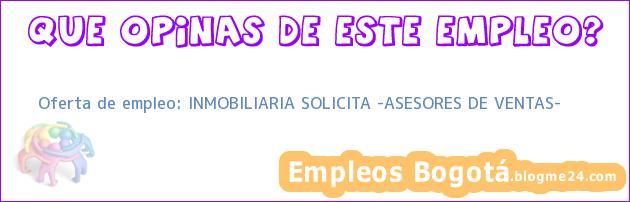 """Oferta de empleo: INMOBILIARIA SOLICITA """"ASESORES DE VENTAS"""""""