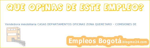 Vendedora inmobiliaria CASAS DEPARTAMENTOS OFICINAS ZONA QUERETARO – COMISIONES DE