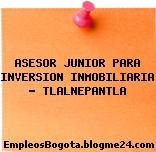ASESOR JUNIOR PARA INVERSION INMOBILIARIA – TLALNEPANTLA