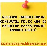 ASESORA INMOBILIARIA CENTURY21 FELIX (NO SE REQUIERE EXPERIENCIA INMOBILIARIA)