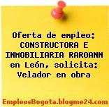 Oferta de empleo: CONSTRUCTORA E INMOBILIARIA RAROANN en León, solicita: Velador en obra