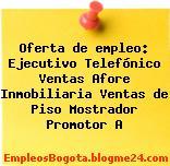 Oferta de empleo: Ejecutivo Telefónico Ventas Afore Inmobiliaria Ventas de Piso Mostrador Promotor A