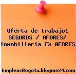 Oferta de trabajo: SEGUROS / AFORES/ inmobiliaria EX AFORES