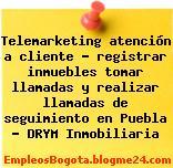 Telemarketing atención a cliente – registrar inmuebles tomar llamadas y realizar llamadas de seguimiento en Puebla – DRYM Inmobiliaria