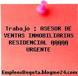 Trabajo : ASESOR DE VENTAS INMOBILIARIAS RESIDENCIAL ¡¡¡¡¡ URGENTE