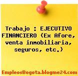 Trabajo : EJECUTIVO FINANCIERO (Ex Afore, venta inmobiliaria, seguros, etc.)