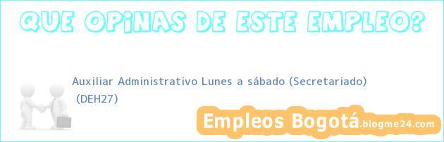 Auxiliar Administrativo Lunes a sábado (Secretariado) | (DEH27)
