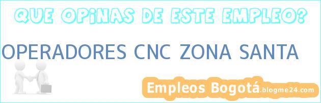 OPERADORES CNC ZONA SANTA