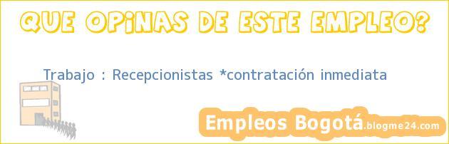 Trabajo : Recepcionistas *contratación inmediata
