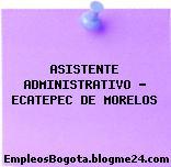 ASISTENTE ADMINISTRATIVO – ECATEPEC DE MORELOS