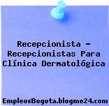 Recepcionista – Recepcionistas Para Clínica Dermatológica