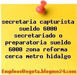 secretaria capturista sueldo 6000 secretariado o preparatoria sueldo 6000 zona reforma cerca metro hidalgo