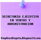 SECRETARIA EJECUTIVA EN VENTAS Y ADMINISTRACION