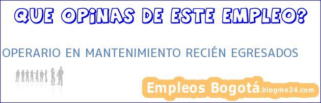 OPERARIO EN MANTENIMIENTO RECIÉN EGRESADOS