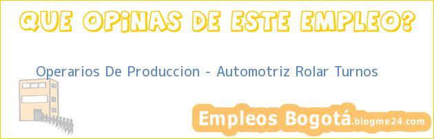 Operarios De Produccion – Automotriz Rolar Turnos