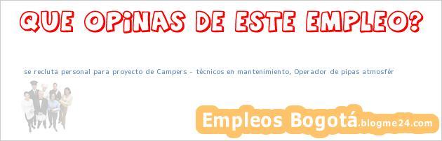 se recluta personal para proyecto de Campers – técnicos en mantenimiento, Operador de pipas atmosfér
