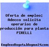 Oferta de empleo: Adecco solicita operarios de producción para planta PIRELLi