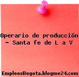 Operario de producción Santa fe de L a V