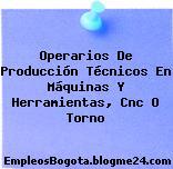 Operarios De Producción Técnicos En Máquinas Y Herramientas, Cnc O Torno
