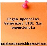 Urgen Operarios Generales (CTDI) – (Sin experiencia)