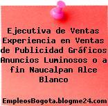 Ejecutiva de Ventas Experiencia en Ventas de Publicidad Gráficos Anuncios Luminosos o a fin Naucalpan Alce Blanco
