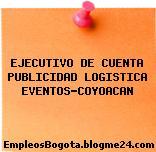 EJECUTIVO DE CUENTA PUBLICIDAD LOGISTICA EVENTOS-COYOACAN