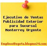 Ejecutivo de Ventas Publicidad Exterior para Sucursal Monterrey Urgente
