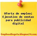Oferta de empleo: Ejecutivo de ventas para publicidad digital