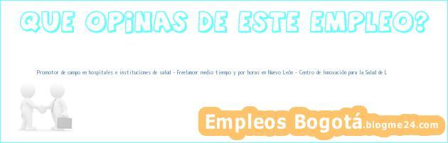 Promotor de campo en hospitales e instituciones de salud – Freelancer medio tiempo y por horas en Nuevo León – Centro de Innovación para la Salud de L