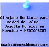 Cirujano Dentista para Unidad de Salud – Jojutla Morelos en Morelos – MEDICASIST