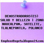 DEMOSTRADORAS(ES) SALUD Y BELLEZA | ZONA NAUCALPAN, SATELITE, TLALNEPANTLA, POLANCO