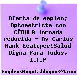 Oferta de empleo: Optometrista con CÉDULA Jornada reducida – Av Carlos Hank Ecatepec:Salud Digna Para Todos, I.A.P