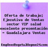 Oferta de trabajo: Ejecutiva de Ventas sector VIP salud excelente presentación – Guadalajara Ventas
