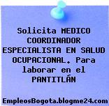 Solicita MEDICO COORDINADOR ESPECIALISTA EN SALUD OCUPACIONAL. Para laborar en el PANTITLÁN