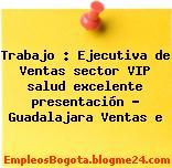 Trabajo : Ejecutiva de Ventas sector VIP salud excelente presentación – Guadalajara Ventas e
