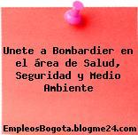 Unete a Bombardier en el área de Salud, Seguridad y Medio Ambiente