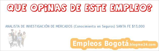 ANALISTA DE INVESTIGACIÓN DE MERCADOS (Conocimiento en Seguros) SANTA FE $13,000