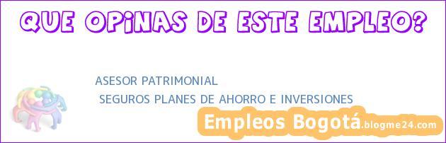 ASESOR PATRIMONIAL | SEGUROS PLANES DE AHORRO E INVERSIONES
